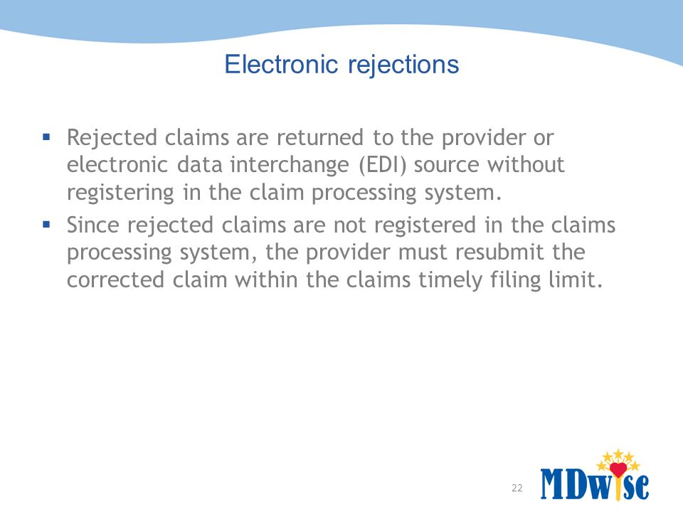 22 Electronic rejections  Rejected claims are returned to the provider or electronic data interchange (EDI) source without registering in the claim p