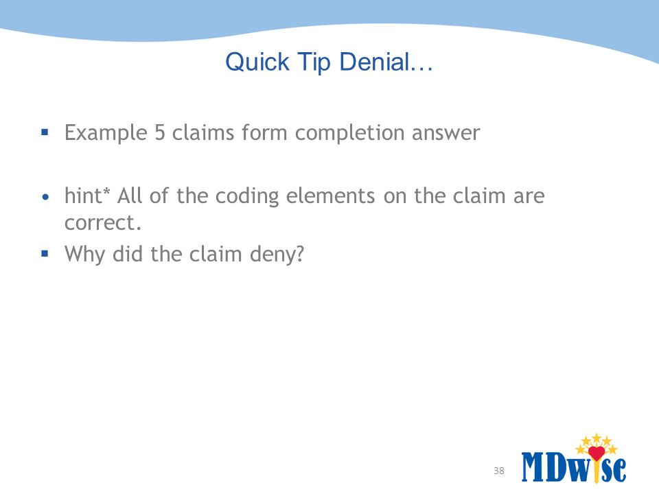 38 Quick Tip Denial…  Example 5 claims form completion answer hint* All of the coding elements on the claim are correct.