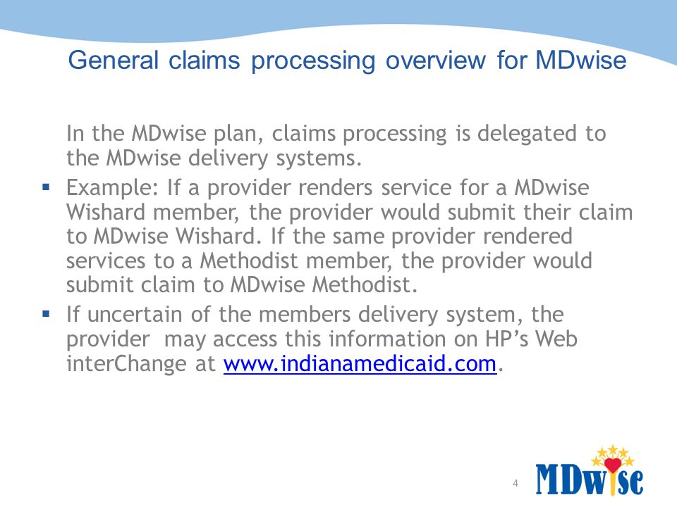 4 General claims processing overview for MDwise In the MDwise plan, claims processing is delegated to the MDwise delivery systems.  Example: If a pro