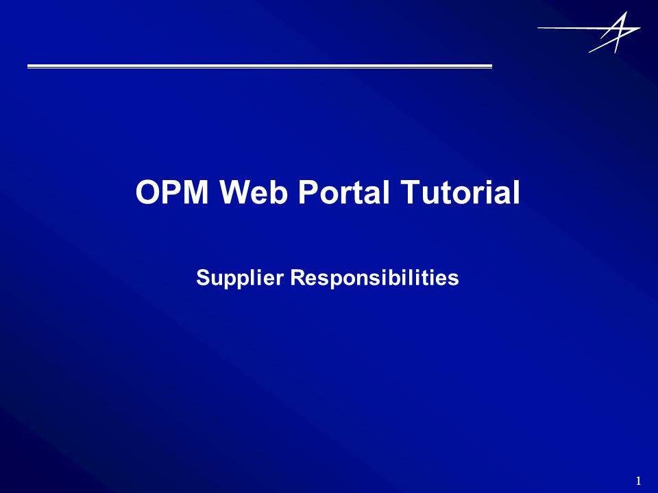 1 OPM Web Portal Tutorial Supplier Responsibilities