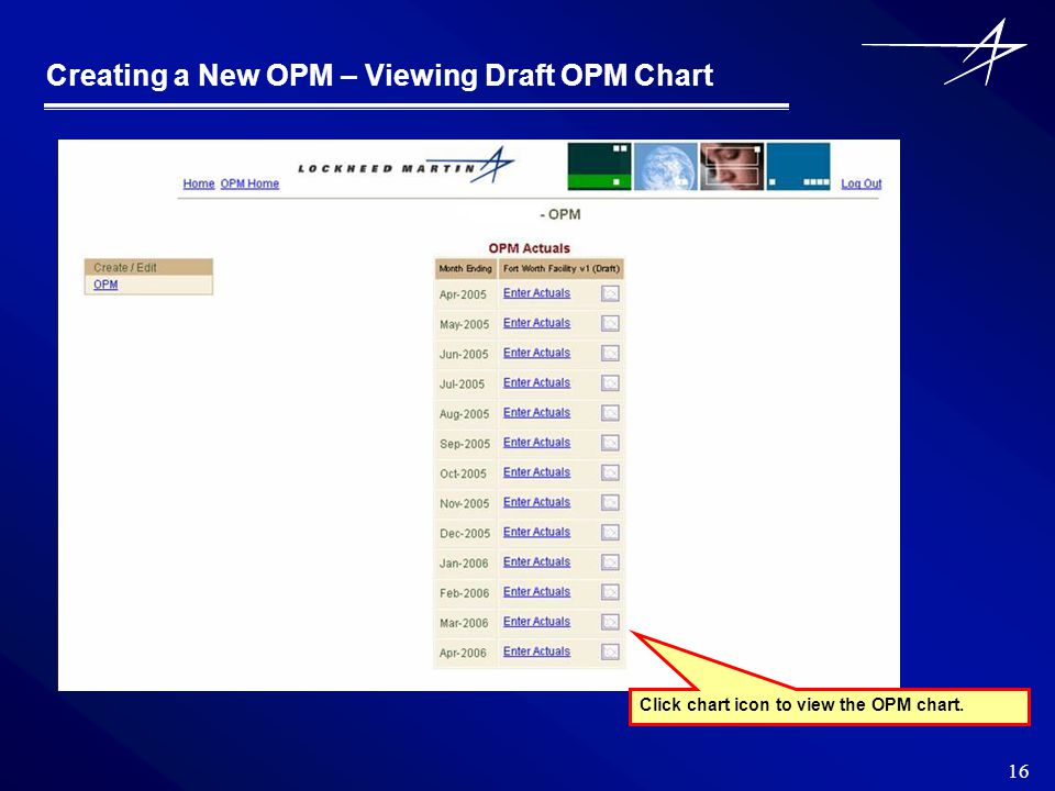 16 Creating a New OPM – Viewing Draft OPM Chart Click chart icon to view the OPM chart.