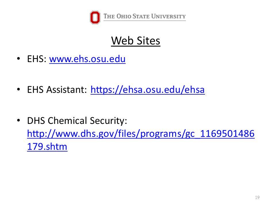 Web Sites EHS: www.ehs.osu.eduwww.ehs.osu.edu EHS Assistant: https://ehsa.osu.edu/ehsahttps://ehsa.osu.edu/ehsa DHS Chemical Security: http://www.dhs.gov/files/programs/gc_1169501486 179.shtm http://www.dhs.gov/files/programs/gc_1169501486 179.shtm 19