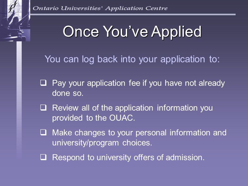 Once You've Applied You can log back into your application to:  Pay your application fee if you have not already done so.