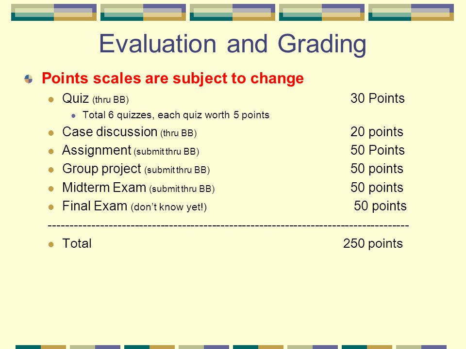 Evaluation and Grading Points scales are subject to change Quiz (thru BB) 30 Points Total 6 quizzes, each quiz worth 5 points Case discussion (thru BB) 20 points Assignment (submit thru BB) 50 Points Group project (submit thru BB) 50 points Midterm Exam (submit thru BB) 50 points Final Exam (don't know yet!) 50 points ------------------------------------------------------------------------------------ Total 250 points