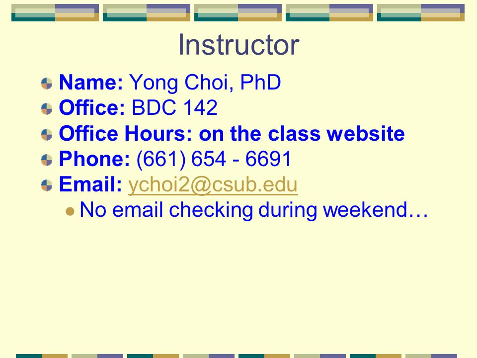 Instructor Name: Yong Choi, PhD Office: BDC 142 Office Hours: on the class website Phone: (661) 654 - 6691 Email: ychoi2@csub.eduychoi2@csub.edu No email checking during weekend…