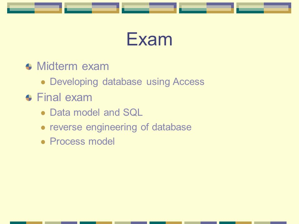 Exam Midterm exam Developing database using Access Final exam Data model and SQL reverse engineering of database Process model