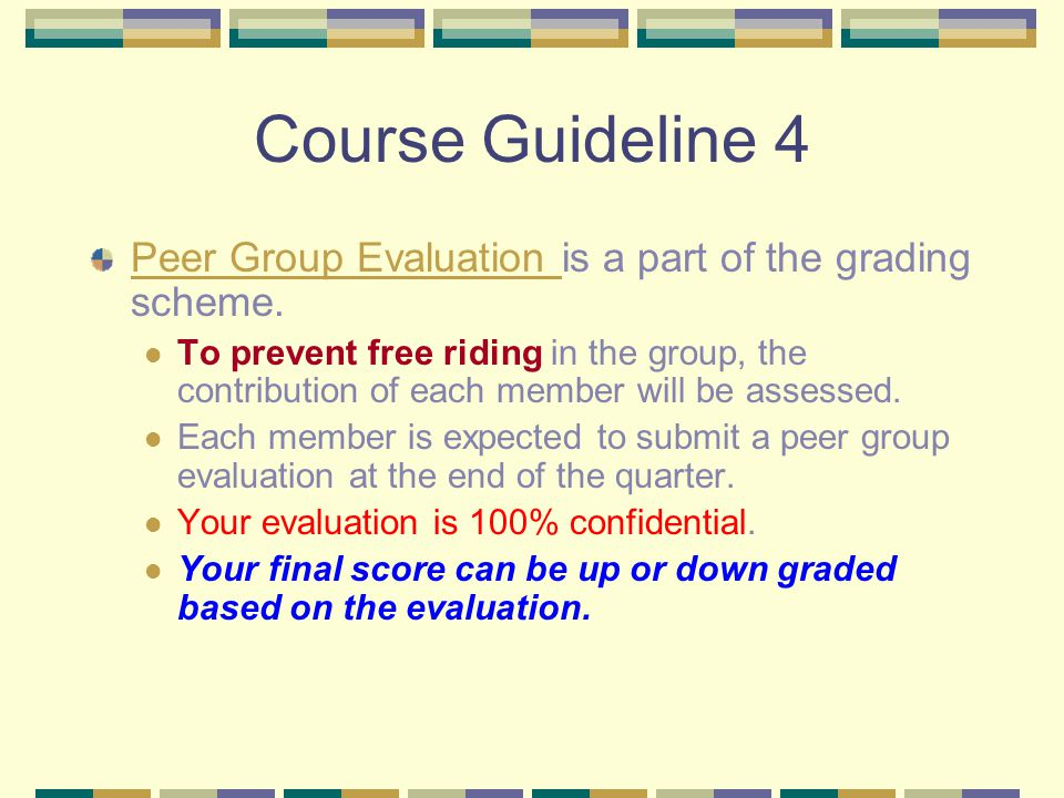 Course Guideline 4 Peer Group Evaluation Peer Group Evaluation is a part of the grading scheme.
