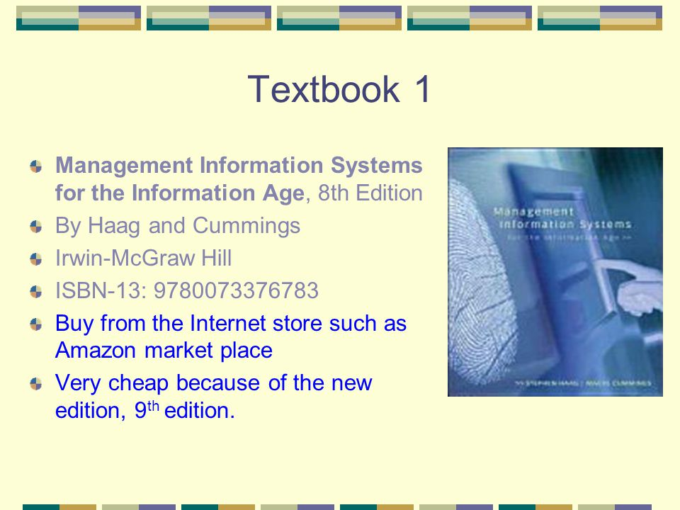 Textbook 1 Management Information Systems for the Information Age, 8th Edition By Haag and Cummings Irwin-McGraw Hill ISBN-13: 9780073376783 Buy from the Internet store such as Amazon market place Very cheap because of the new edition, 9 th edition.