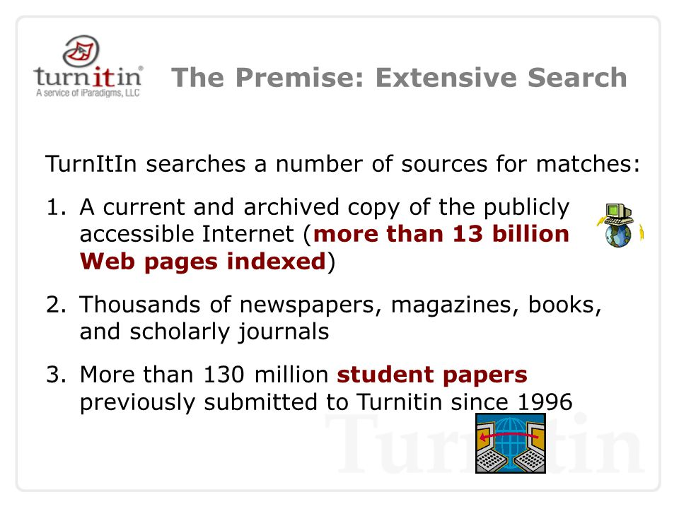 The Premise: Extensive Search TurnItIn searches a number of sources for matches: 1.A current and archived copy of the publicly accessible Internet (more than 13 billion Web pages indexed) 2.Thousands of newspapers, magazines, books, and scholarly journals 3.More than 130 million student papers previously submitted to Turnitin since 1996