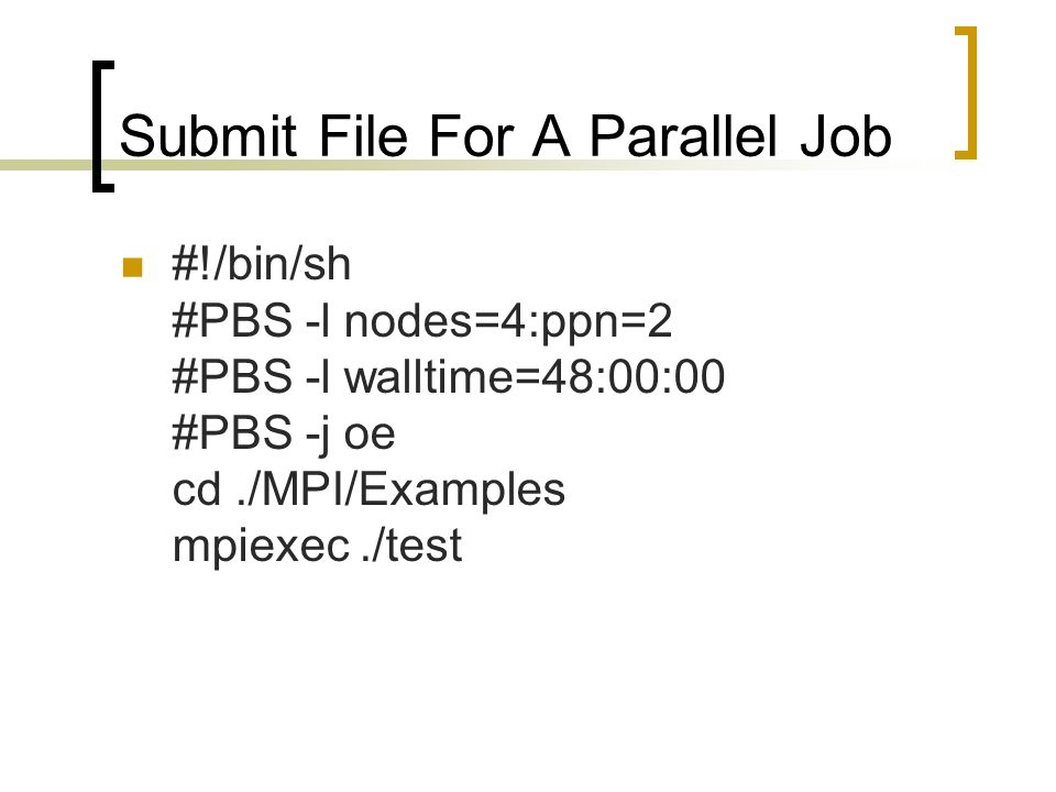 Submit File For A Parallel Job #!/bin/sh #PBS -l nodes=4:ppn=2 #PBS -l walltime=48:00:00 #PBS -j oe cd./MPI/Examples mpiexec./test