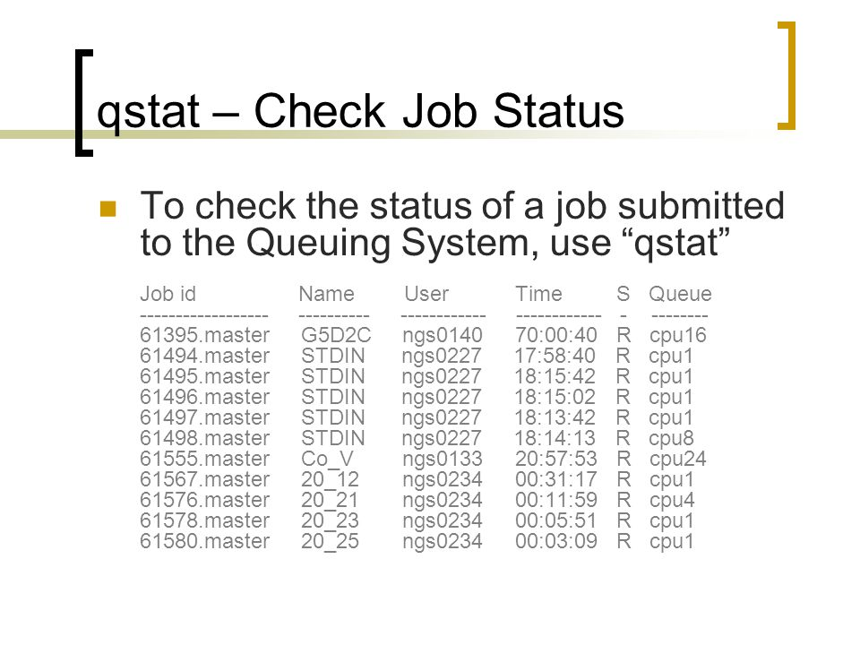 qstat – Check Job Status To check the status of a job submitted to the Queuing System, use qstat Job id Name User Time S Queue ------------------ ---------- ------------ ------------ - -------- 61395.master G5D2C ngs0140 70:00:40 R cpu16 61494.master STDIN ngs0227 17:58:40 R cpu1 61495.master STDIN ngs0227 18:15:42 R cpu1 61496.master STDIN ngs0227 18:15:02 R cpu1 61497.master STDIN ngs0227 18:13:42 R cpu1 61498.master STDIN ngs0227 18:14:13 R cpu8 61555.master Co_V ngs0133 20:57:53 R cpu24 61567.master 20_12 ngs0234 00:31:17 R cpu1 61576.master 20_21 ngs0234 00:11:59 R cpu4 61578.master 20_23 ngs0234 00:05:51 R cpu1 61580.master 20_25 ngs0234 00:03:09 R cpu1