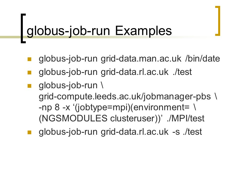 globus-job-run Examples globus-job-run grid-data.man.ac.uk /bin/date globus-job-run grid-data.rl.ac.uk./test globus-job-run \ grid-compute.leeds.ac.uk/jobmanager-pbs \ -np 8 -x '(jobtype=mpi)(environment= \ (NGSMODULES clusteruser))'./MPI/test globus-job-run grid-data.rl.ac.uk -s./test