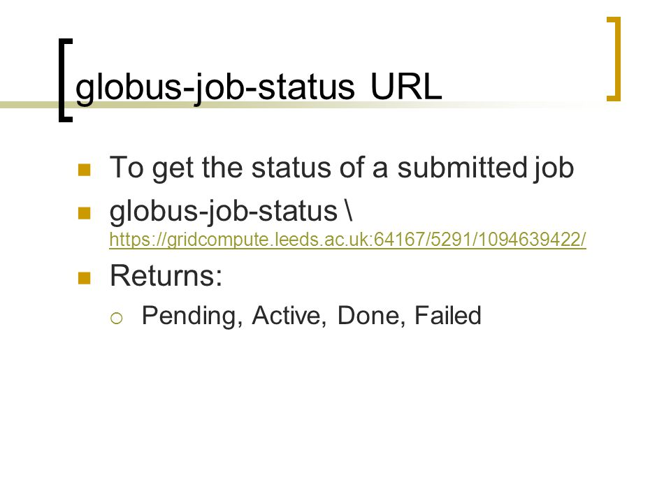 globus-job-status URL To get the status of a submitted job globus-job-status \ https://gridcompute.leeds.ac.uk:64167/5291/1094639422/ https://gridcompute.leeds.ac.uk:64167/5291/1094639422/ Returns:  Pending, Active, Done, Failed