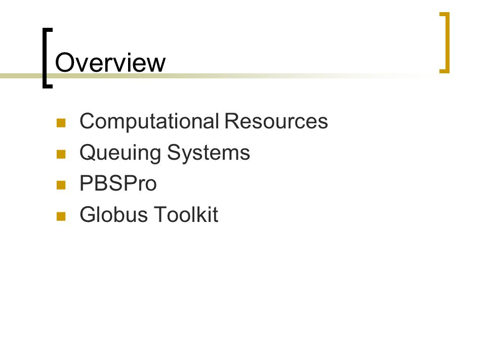 Overview Computational Resources Queuing Systems PBSPro Globus Toolkit