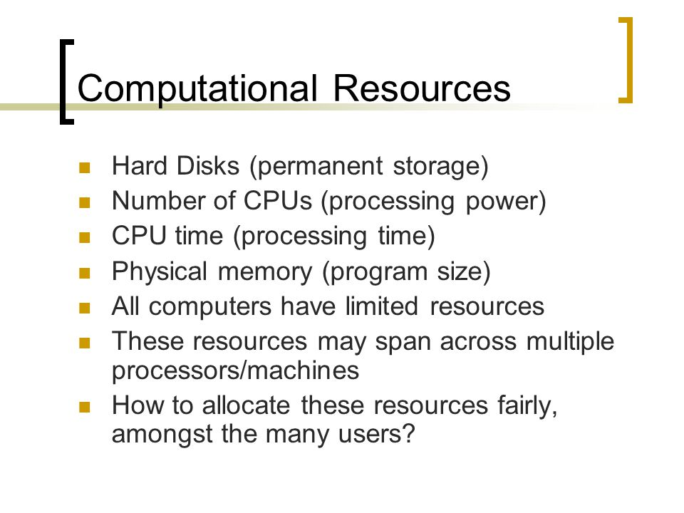 Computational Resources Hard Disks (permanent storage) Number of CPUs (processing power) CPU time (processing time) Physical memory (program size) All computers have limited resources These resources may span across multiple processors/machines How to allocate these resources fairly, amongst the many users