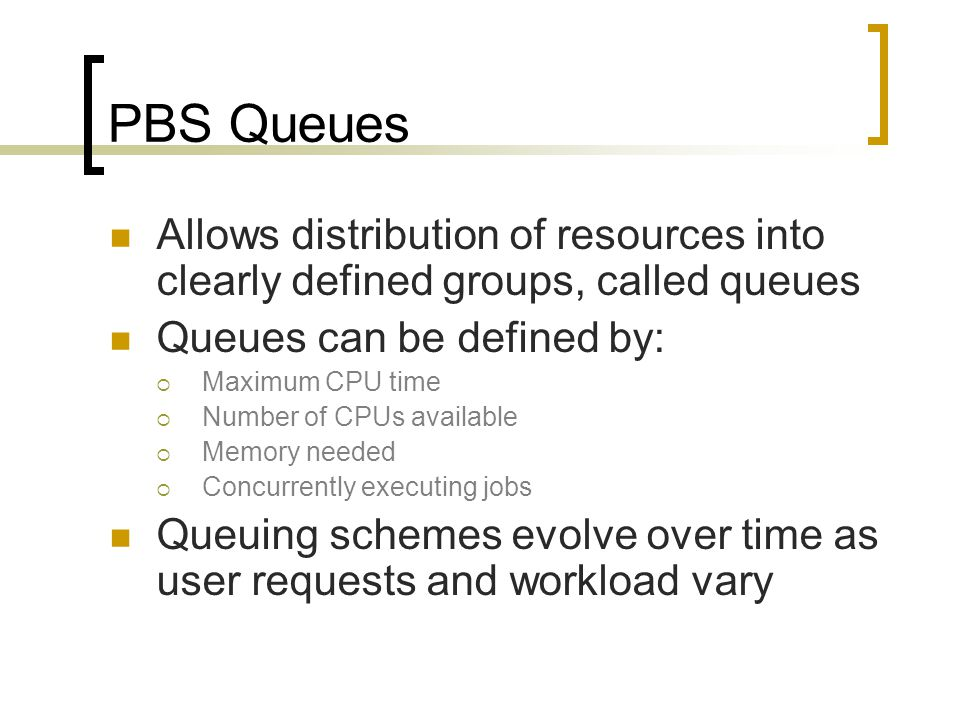 PBS Queues Allows distribution of resources into clearly defined groups, called queues Queues can be defined by:  Maximum CPU time  Number of CPUs available  Memory needed  Concurrently executing jobs Queuing schemes evolve over time as user requests and workload vary