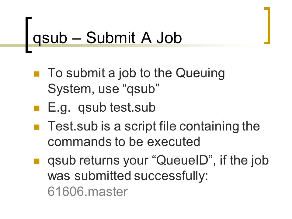 qsub – Submit A Job To submit a job to the Queuing System, use qsub E.g.