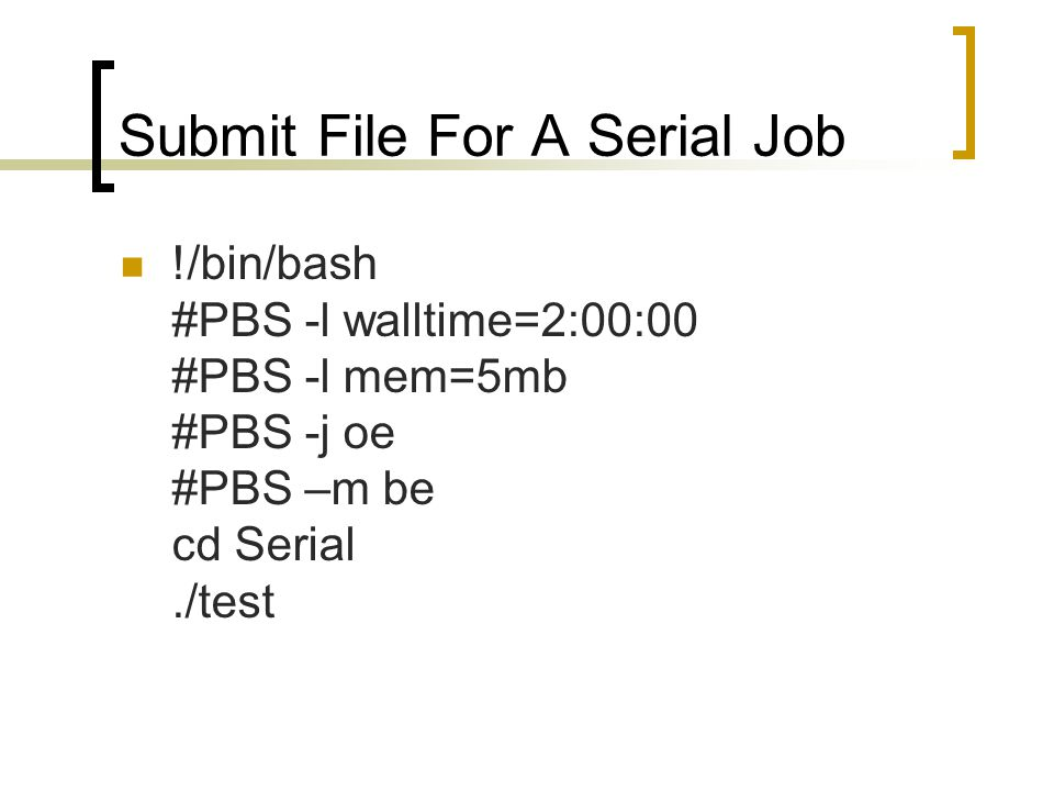 Submit File For A Serial Job !/bin/bash #PBS -l walltime=2:00:00 #PBS -l mem=5mb #PBS -j oe #PBS –m be cd Serial./test