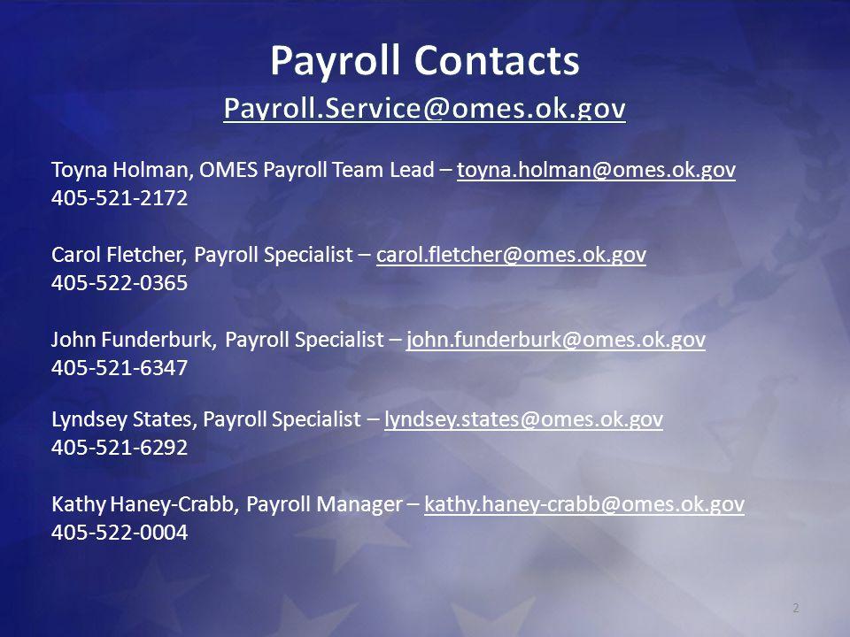 Toyna Holman, OMES Payroll Team Lead – toyna.holman@omes.ok.gov 405-521-2172 Carol Fletcher, Payroll Specialist – carol.fletcher@omes.ok.gov 405-522-0365 John Funderburk, Payroll Specialist – john.funderburk@omes.ok.gov 405-521-6347 Lyndsey States, Payroll Specialist – lyndsey.states@omes.ok.gov 405-521-6292 Kathy Haney-Crabb, Payroll Manager – kathy.haney-crabb@omes.ok.gov 405-522-0004 2