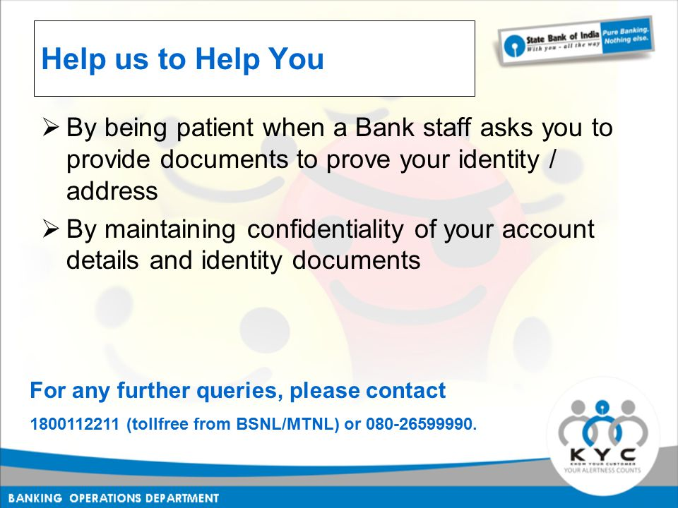 Help us to Help You  By being patient when a Bank staff asks you to provide documents to prove your identity / address  By maintaining confidentiality of your account details and identity documents For any further queries, please contact 1800112211 (tollfree from BSNL/MTNL) or 080-26599990.