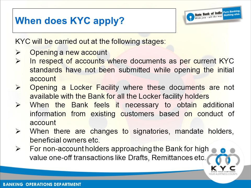When does KYC apply? KYC will be carried out at the following stages:  Opening a new account  In respect of accounts where documents as per current