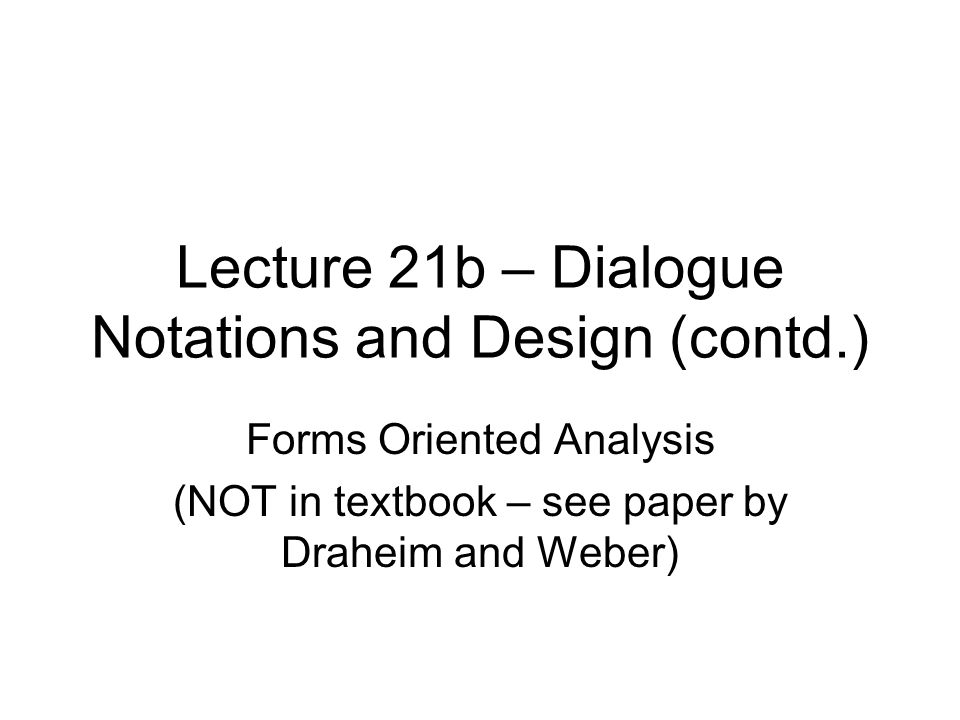 Lecture 21b – Dialogue Notations and Design (contd.) Forms Oriented Analysis (NOT in textbook – see paper by Draheim and Weber)