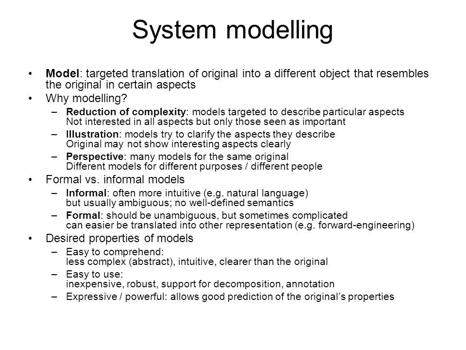 System modelling Model: targeted translation of original into a different object that resembles the original in certain aspects Why modelling.