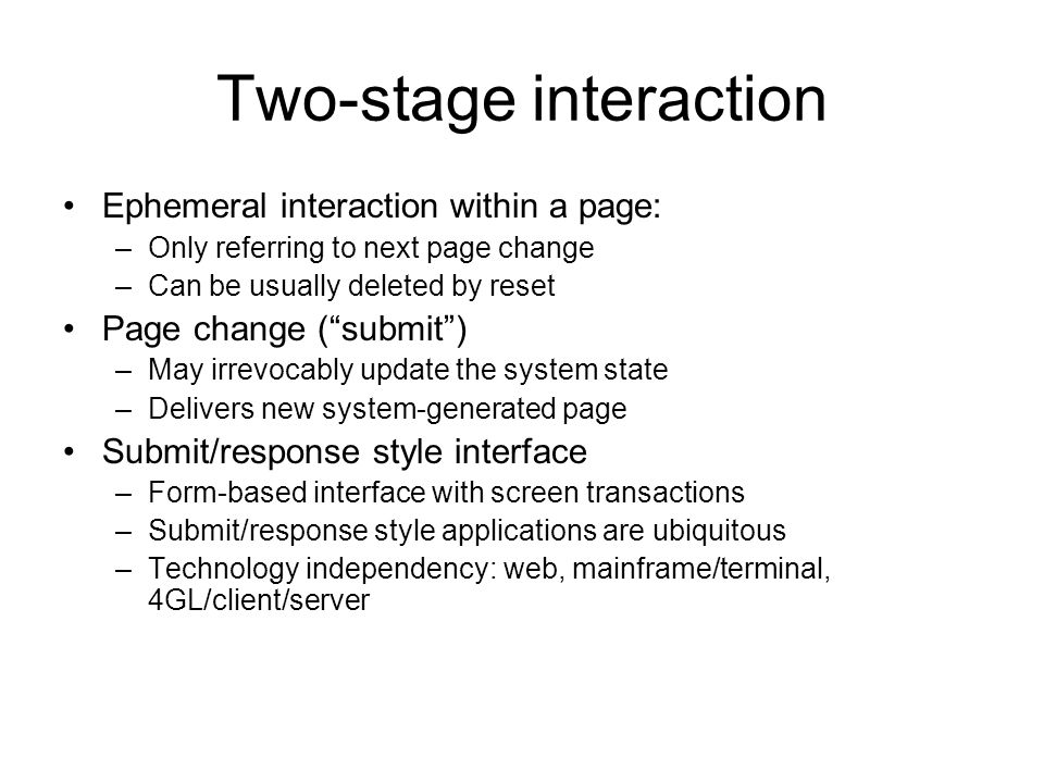Two-stage interaction Ephemeral interaction within a page: –Only referring to next page change –Can be usually deleted by reset Page change ( submit ) –May irrevocably update the system state –Delivers new system-generated page Submit/response style interface –Form-based interface with screen transactions –Submit/response style applications are ubiquitous –Technology independency: web, mainframe/terminal, 4GL/client/server