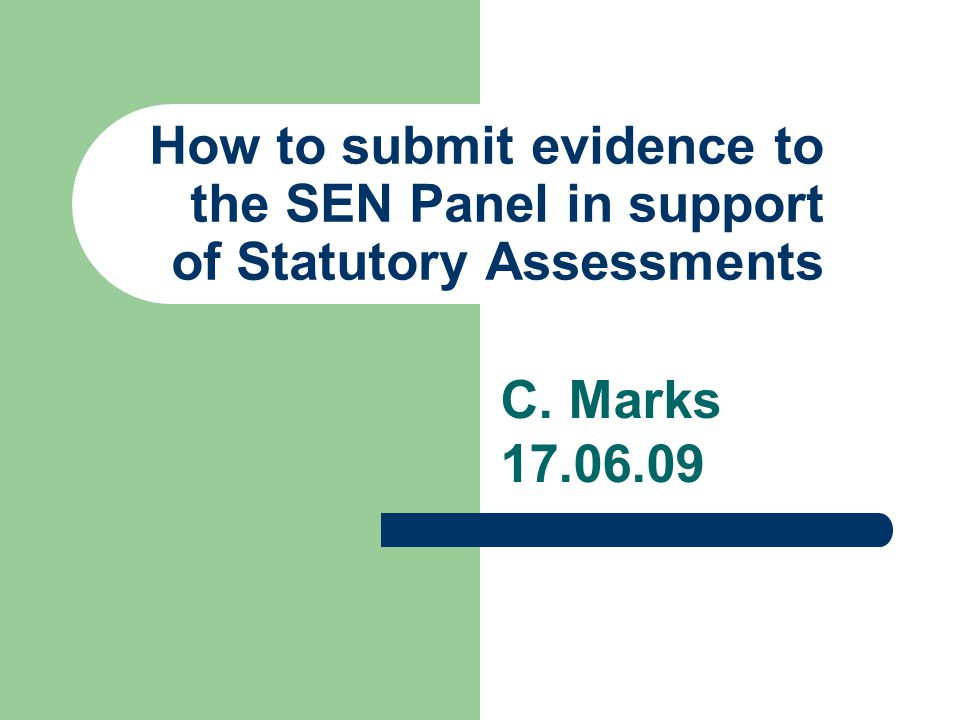 How to submit evidence to the SEN Panel in support of Statutory Assessments C. Marks 17.06.09