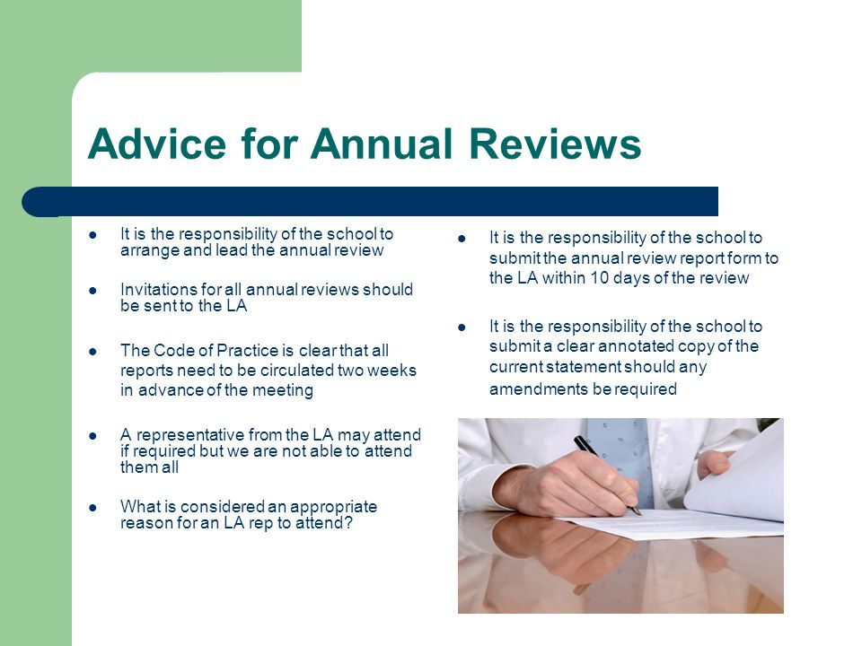 Advice for Annual Reviews It is the responsibility of the school to arrange and lead the annual review Invitations for all annual reviews should be sent to the LA The Code of Practice is clear that all reports need to be circulated two weeks in advance of the meeting A representative from the LA may attend if required but we are not able to attend them all What is considered an appropriate reason for an LA rep to attend.