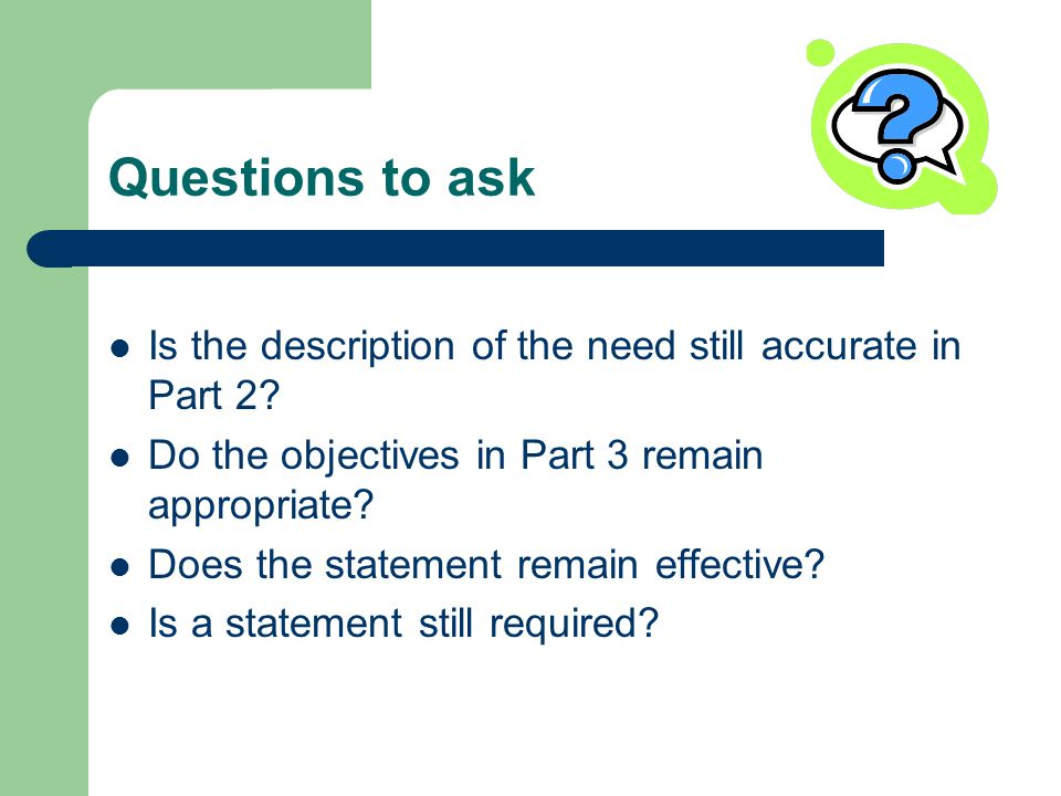Questions to ask Is the description of the need still accurate in Part 2.