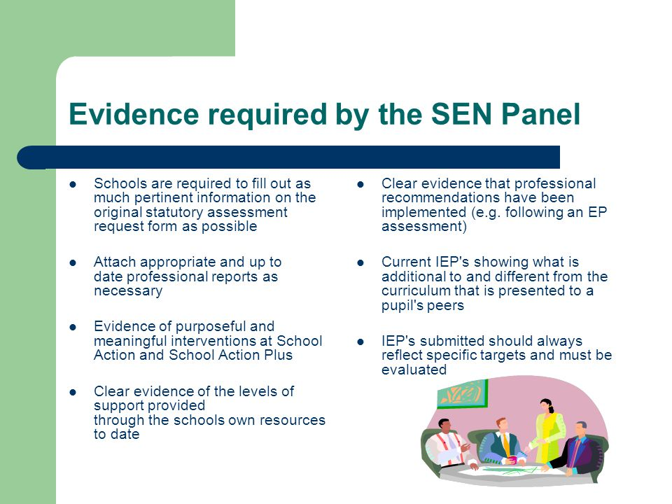 Evidence required by the SEN Panel Schools are required to fill out as much pertinent information on the original statutory assessment request form as possible Attach appropriate and up to date professional reports as necessary Evidence of purposeful and meaningful interventions at School Action and School Action Plus Clear evidence of the levels of support provided through the schools own resources to date Clear evidence that professional recommendations have been implemented (e.g.