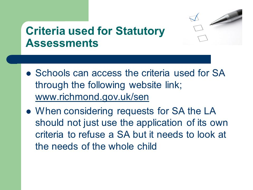 Criteria used for Statutory Assessments Schools can access the criteria used for SA through the following website link; www.richmond.gov.uk/sen www.richmond.gov.uk/sen When considering requests for SA the LA should not just use the application of its own criteria to refuse a SA but it needs to look at the needs of the whole child