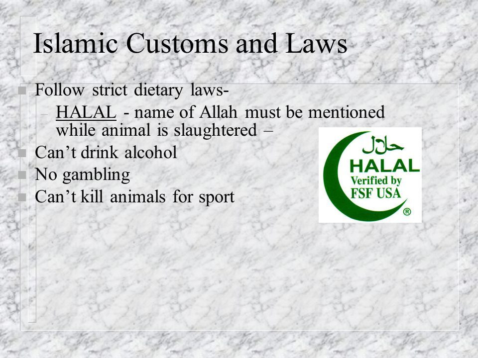 Islamic Customs and Laws n Follow strict dietary laws- – HALAL - name of Allah must be mentioned while animal is slaughtered – n Can't drink alcohol n No gambling n Can't kill animals for sport