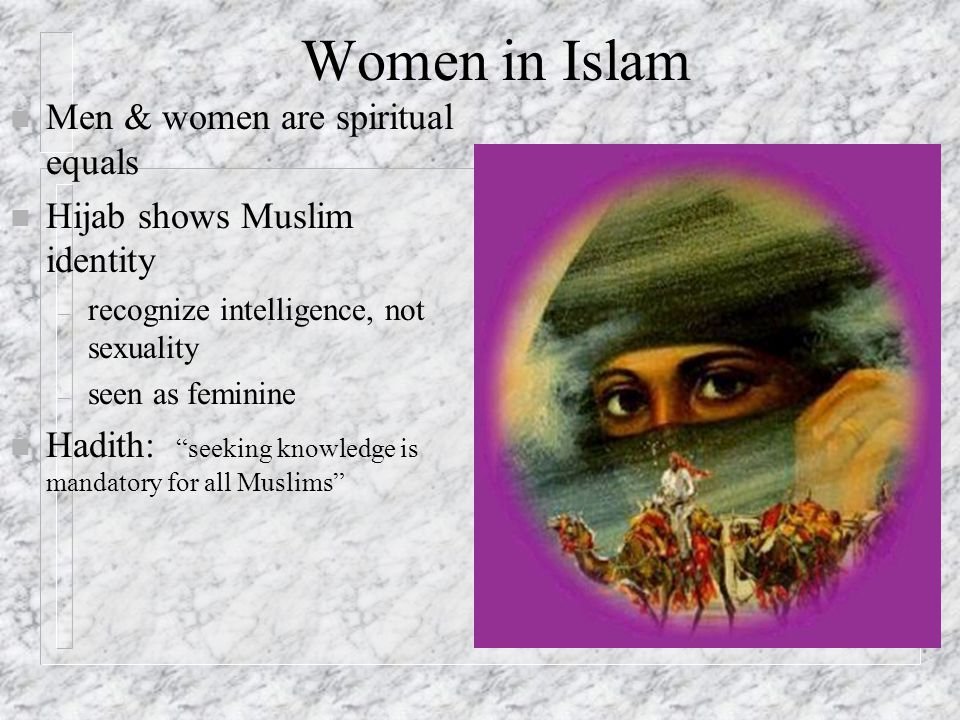 Women in Islam n Men & women are spiritual equals n Hijab shows Muslim identity – recognize intelligence, not sexuality – seen as feminine n Hadith: seeking knowledge is mandatory for all Muslims