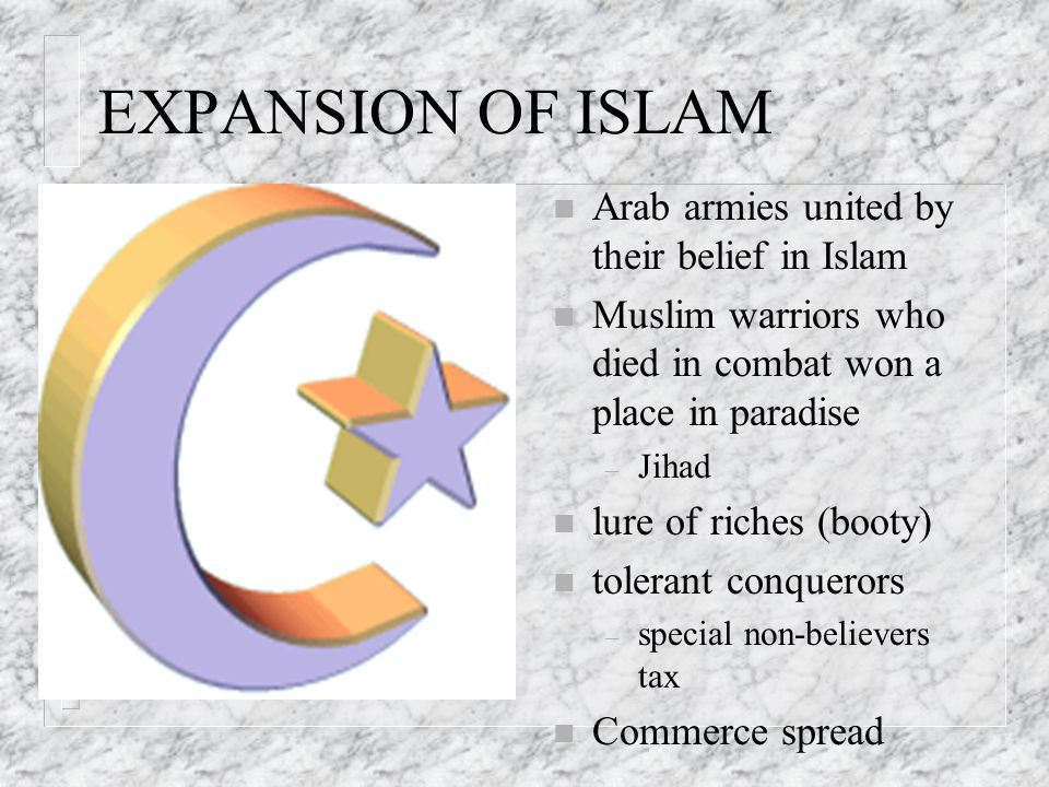 EXPANSION OF ISLAM n Arab armies united by their belief in Islam n Muslim warriors who died in combat won a place in paradise – Jihad n lure of riches (booty) n tolerant conquerors – special non-believers tax n Commerce spread