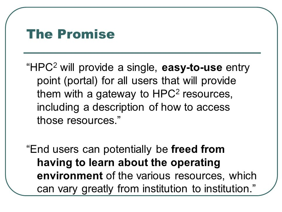 The Promise HPC 2 will provide a single, easy-to-use entry point (portal) for all users that will provide them with a gateway to HPC 2 resources, including a description of how to access those resources. End users can potentially be freed from having to learn about the operating environment of the various resources, which can vary greatly from institution to institution.