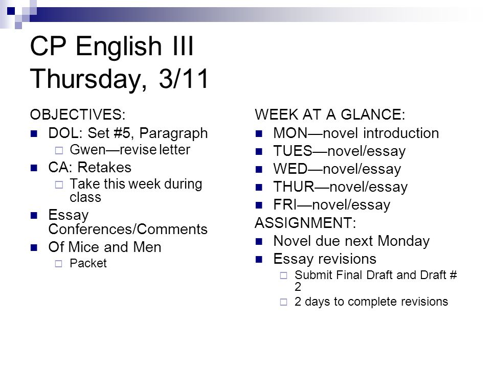 CP English III Thursday, 3/11 OBJECTIVES: DOL: Set #5, Paragraph  Gwen—revise letter CA: Retakes  Take this week during class Essay Conferences/Comments Of Mice and Men  Packet WEEK AT A GLANCE: MON—novel introduction TUES—novel/essay WED—novel/essay THUR—novel/essay FRI—novel/essay ASSIGNMENT: Novel due next Monday Essay revisions  Submit Final Draft and Draft # 2  2 days to complete revisions