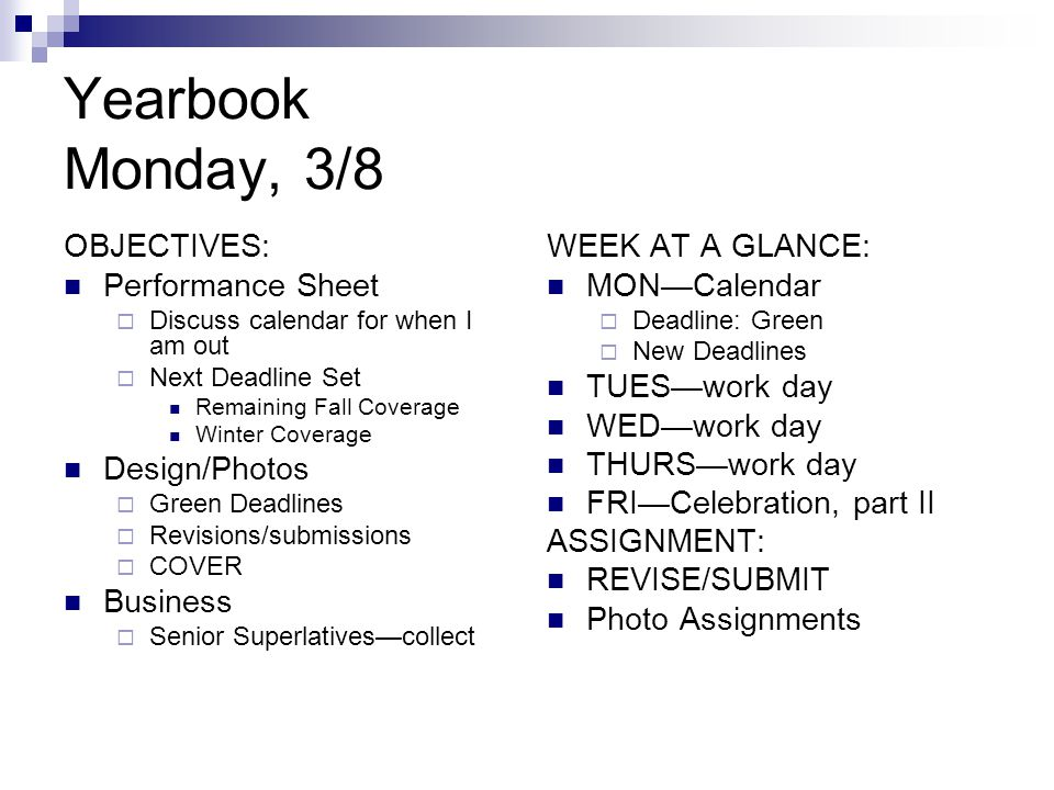 Yearbook Monday, 3/8 OBJECTIVES: Performance Sheet  Discuss calendar for when I am out  Next Deadline Set Remaining Fall Coverage Winter Coverage Design/Photos  Green Deadlines  Revisions/submissions  COVER Business  Senior Superlatives—collect WEEK AT A GLANCE: MON—Calendar  Deadline: Green  New Deadlines TUES—work day WED—work day THURS—work day FRI—Celebration, part II ASSIGNMENT: REVISE/SUBMIT Photo Assignments