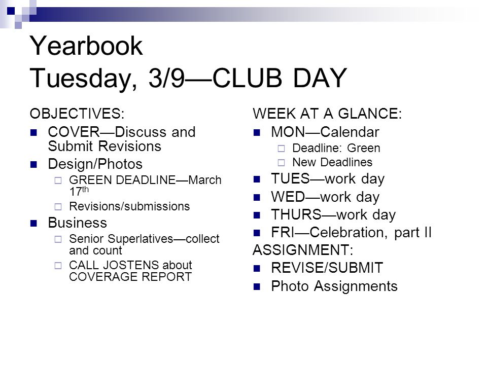 Yearbook Tuesday, 3/9—CLUB DAY OBJECTIVES: COVER—Discuss and Submit Revisions Design/Photos  GREEN DEADLINE—March 17 th  Revisions/submissions Business  Senior Superlatives—collect and count  CALL JOSTENS about COVERAGE REPORT WEEK AT A GLANCE: MON—Calendar  Deadline: Green  New Deadlines TUES—work day WED—work day THURS—work day FRI—Celebration, part II ASSIGNMENT: REVISE/SUBMIT Photo Assignments