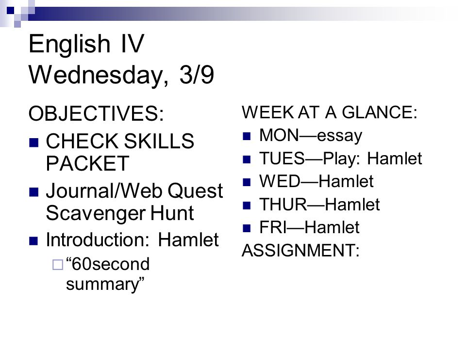 English IV Wednesday, 3/9 OBJECTIVES: CHECK SKILLS PACKET Journal/Web Quest Scavenger Hunt Introduction: Hamlet  60second summary WEEK AT A GLANCE: MON—essay TUES—Play: Hamlet WED—Hamlet THUR—Hamlet FRI—Hamlet ASSIGNMENT: