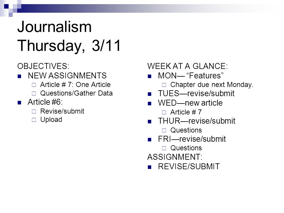 Journalism Thursday, 3/11 OBJECTIVES: NEW ASSIGNMENTS  Article # 7: One Article  Questions/Gather Data Article #6:  Revise/submit  Upload WEEK AT A GLANCE: MON— Features  Chapter due next Monday.