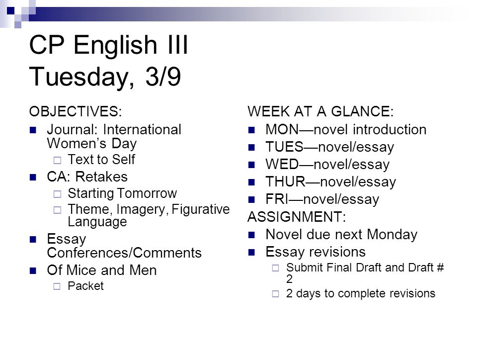 CP English III Tuesday, 3/9 OBJECTIVES: Journal: International Women's Day  Text to Self CA: Retakes  Starting Tomorrow  Theme, Imagery, Figurative Language Essay Conferences/Comments Of Mice and Men  Packet WEEK AT A GLANCE: MON—novel introduction TUES—novel/essay WED—novel/essay THUR—novel/essay FRI—novel/essay ASSIGNMENT: Novel due next Monday Essay revisions  Submit Final Draft and Draft # 2  2 days to complete revisions