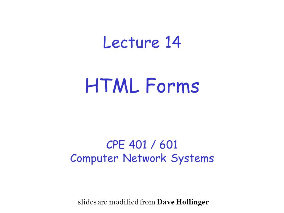 Lecture 14 HTML Forms CPE 401 / 601 Computer Network Systems slides are modified from Dave Hollinger