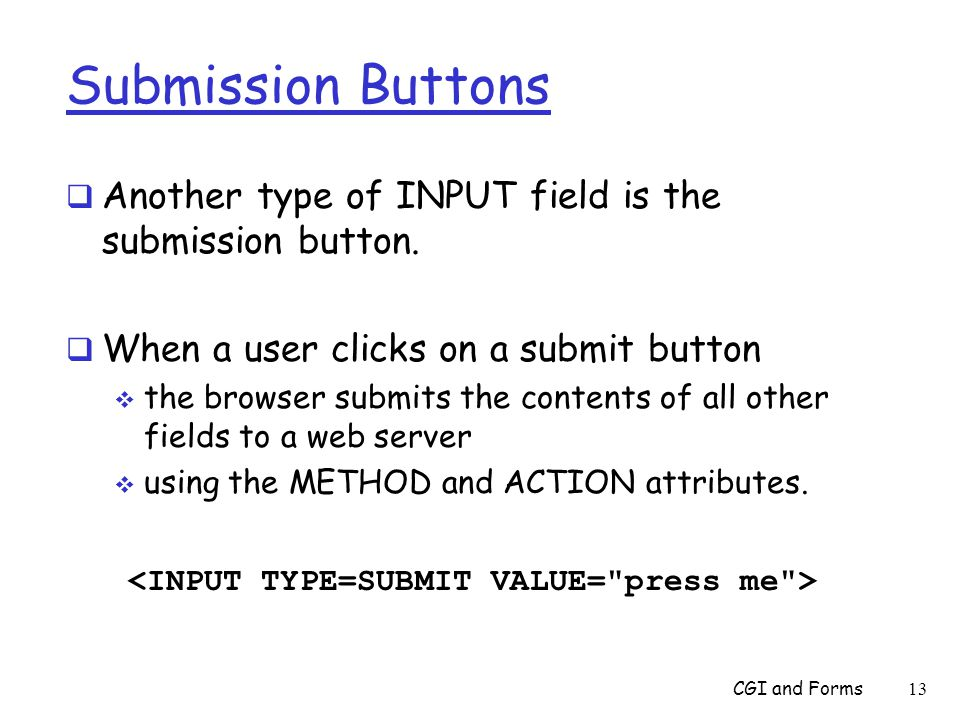 Submission Buttons  Another type of INPUT field is the submission button.