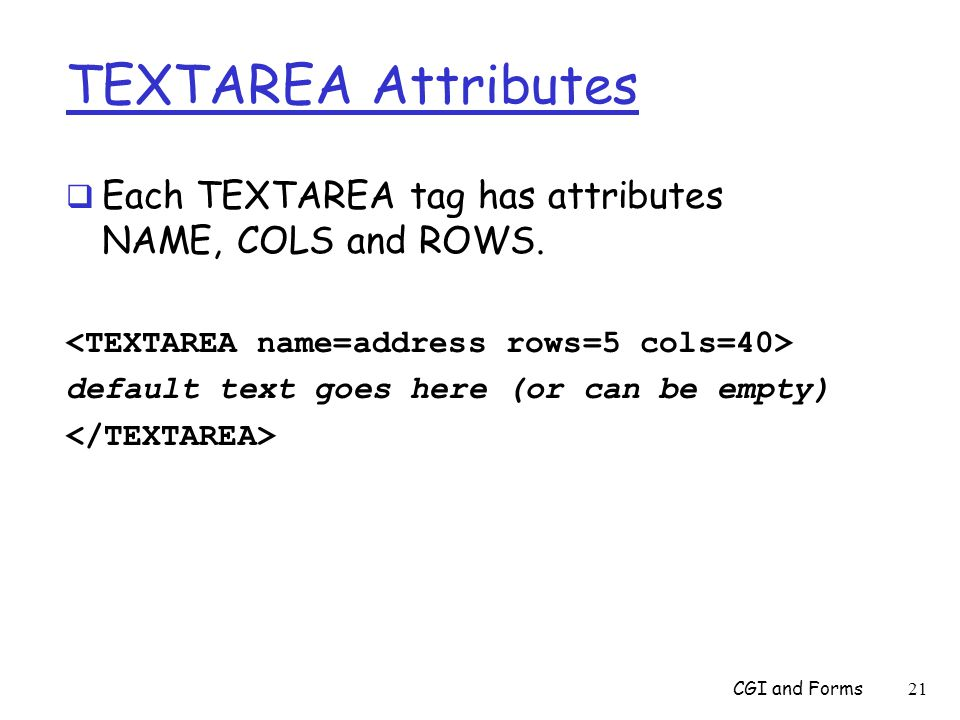 TEXTAREA Attributes  Each TEXTAREA tag has attributes NAME, COLS and ROWS.