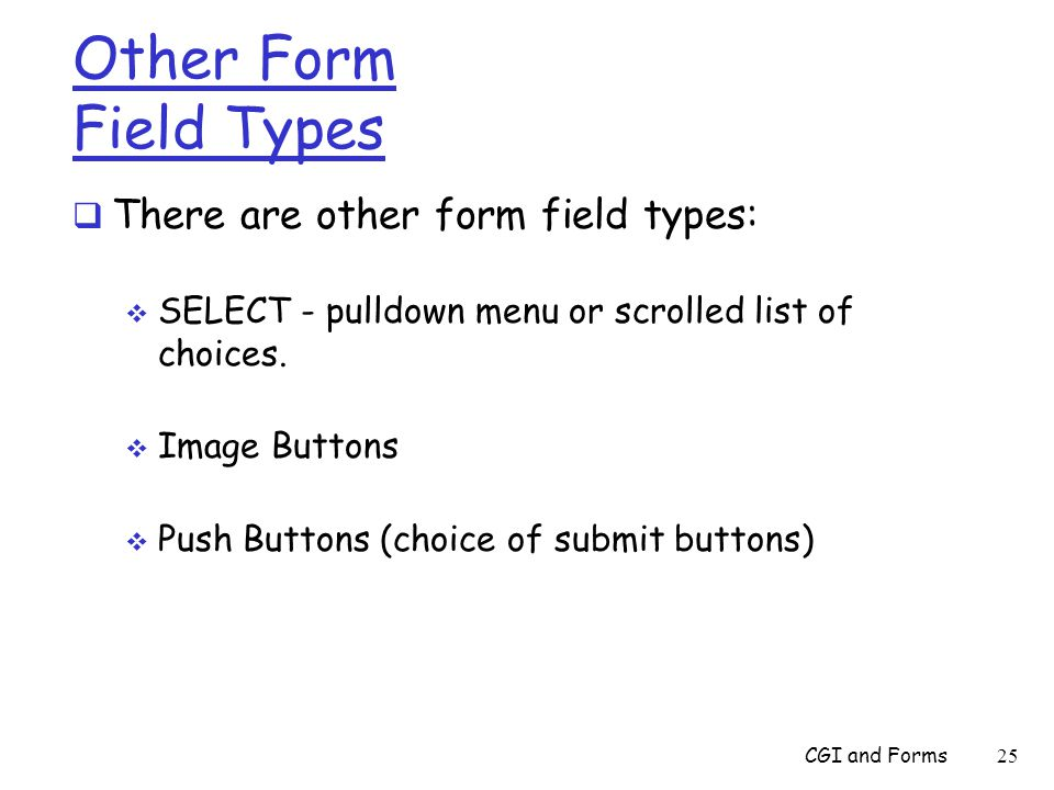 Other Form Field Types  There are other form field types:  SELECT - pulldown menu or scrolled list of choices.