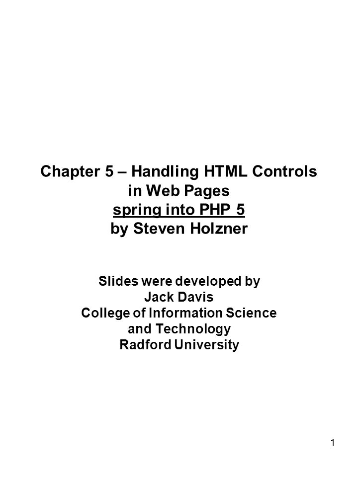 1 Chapter 5 – Handling HTML Controls in Web Pages spring into PHP 5 by Steven Holzner Slides were developed by Jack Davis College of Information Science and Technology Radford University