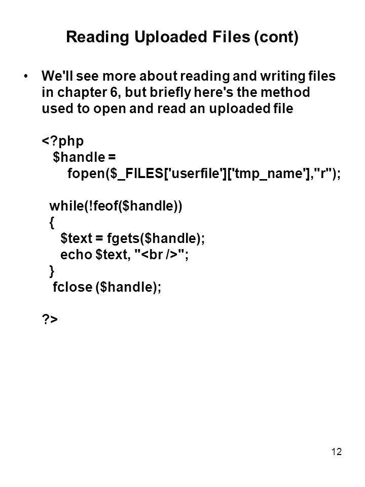 12 Reading Uploaded Files (cont) We ll see more about reading and writing files in chapter 6, but briefly here s the method used to open and read an uploaded file ; } fclose ($handle); >