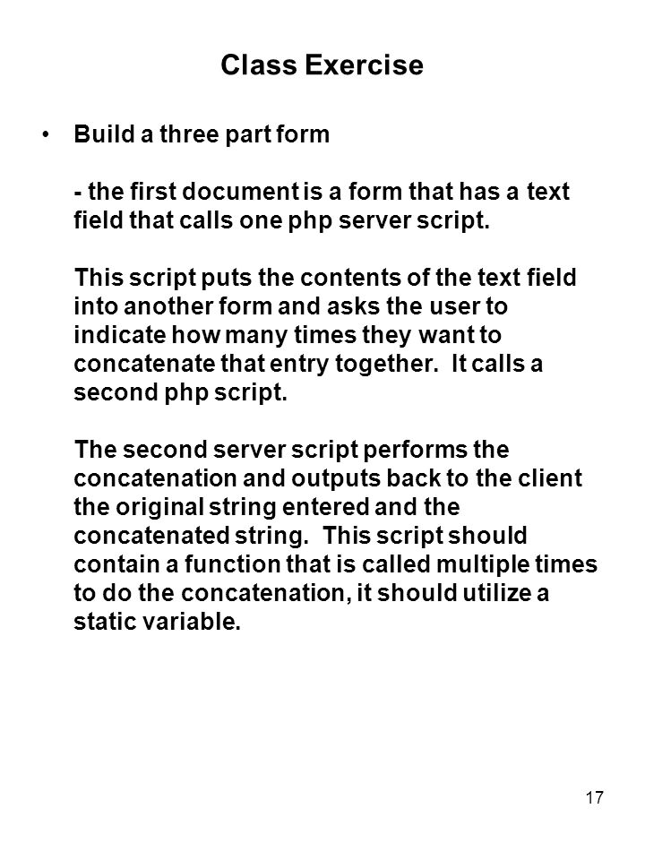 17 Class Exercise Build a three part form - the first document is a form that has a text field that calls one php server script.